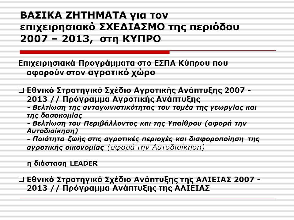 ΒΑΣΙΚΑ ΖΗΤΗΜΑΤΑ για τον επιχειρησιακό ΣΧΕΔΙΑΣΜΟ της περιόδου 2007 – 2013, στη ΚΥΠΡΟ Επιχειρησιακά Προγράμματα στο ΕΣΠΑ Κύπρου που αφορούν στον αγροτικό χώρο  Εθνικό Στρατηγικό Σχέδιο Αγροτικής Ανάπτυξης 2007 - 2013 // Πρόγραμμα Αγροτικής Ανάπτυξης - Βελτίωση της ανταγωνιστικότητας του τομέα της γεωργίας και της δασοκομίας - Βελτίωση του Περιβάλλοντος και της Υπαίθρου (αφορά την Αυτοδιοίκηση) - Ποιότητα ζωής στις αγροτικές περιοχές και διαφοροποίηση της αγροτικής οικονομίας (αφορά την Αυτοδιοίκηση) η διάσταση LEADER  Εθνικό Στρατηγικό Σχέδιο Ανάπτυξης της ΑΛΙΕΙΑΣ 2007 - 2013 // Πρόγραμμα Ανάπτυξης της ΑΛΙΕΙΑΣ
