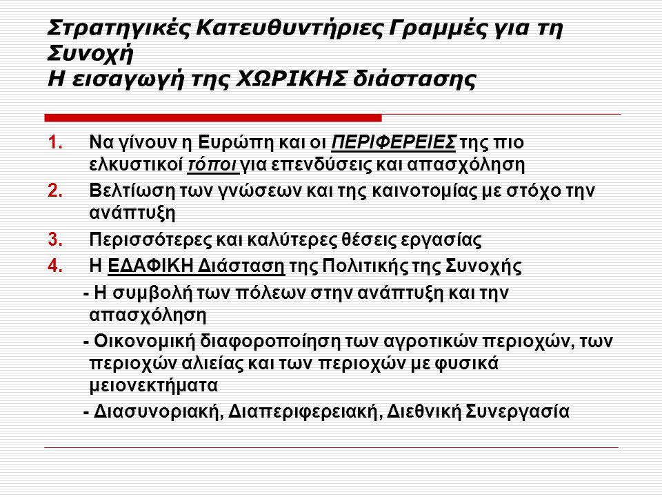 Στρατηγικές Κατευθυντήριες Γραμμές για τη Συνοχή Η εισαγωγή της ΧΩΡΙΚΗΣ διάστασης 1.Να γίνουν η Ευρώπη και οι ΠΕΡΙΦΕΡΕΙΕΣ της πιο ελκυστικοί τόποι για επενδύσεις και απασχόληση 2.Βελτίωση των γνώσεων και της καινοτομίας με στόχο την ανάπτυξη 3.Περισσότερες και καλύτερες θέσεις εργασίας 4.Η ΕΔΑΦΙΚΗ Διάσταση της Πολιτικής της Συνοχής - Η συμβολή των πόλεων στην ανάπτυξη και την απασχόληση - Οικονομική διαφοροποίηση των αγροτικών περιοχών, των περιοχών αλιείας και των περιοχών με φυσικά μειονεκτήματα - Διασυνοριακή, Διαπεριφερειακή, Διεθνική Συνεργασία