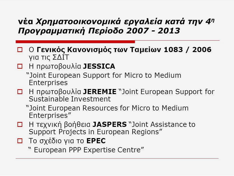νέα Χρηματοοικονομικά εργαλεία κατά την 4 η Προγραμματική Περίοδο 2007 - 2013  Ο Γενικός Κανονισμός των Ταμείων 1083 / 2006 για τις ΣΔΙΤ  Η πρωτοβουλία JESSICA Joint European Support for Micro to Medium Enterprises  Η πρωτοβουλία JEREMIE Joint European Support for Sustainable Investment Joint European Resources for Micro to Medium Enterprises  Η τεχνική βοήθεια JASPERS Joint Assistance to Support Projects in European Regions  Το σχέδιο για το EPEC European PPP Expertise Centre