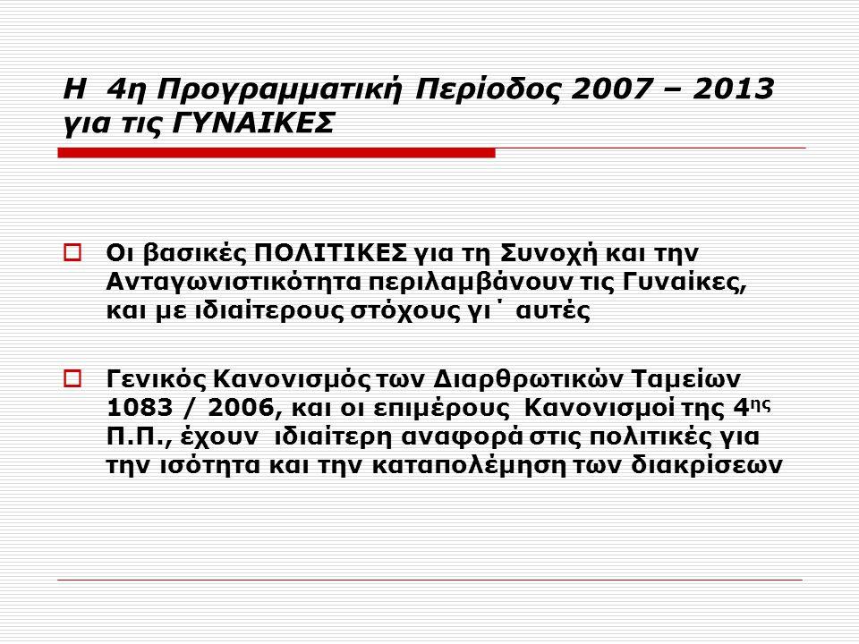 Η 4η Προγραμματική Περίοδος 2007 – 2013 για τις ΓΥΝΑΙΚΕΣ  Οι βασικές ΠΟΛΙΤΙΚΕΣ για τη Συνοχή και την Ανταγωνιστικότητα περιλαμβάνουν τις Γυναίκες, και με ιδιαίτερους στόχους γι΄ αυτές  Γενικός Κανονισμός των Διαρθρωτικών Ταμείων 1083 / 2006, και οι επιμέρους Κανονισμοί της 4 ης Π.Π., έχουν ιδιαίτερη αναφορά στις πολιτικές για την ισότητα και την καταπολέμηση των διακρίσεων