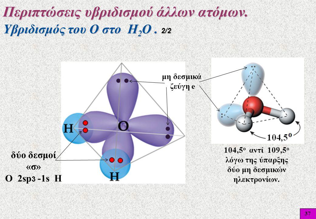 37 104,5 ο αντί 109,5 ο λόγω της ύπαρξης δύο μη δεσμικών ηλεκτρονίων. μη δεσμικά ζεύγη e δύο δεσμοί «σ» O 2sp 3 -1s H Υβριδισμός του Ο στο Η 2 Ο. 2/2