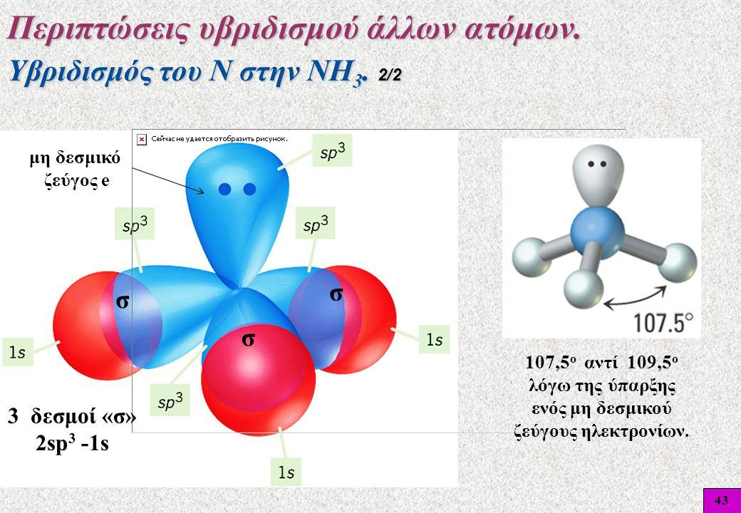 43 Υβριδισμός του Ν στην ΝΗ 3. 2/2 Περιπτώσεις υβριδισμού άλλων ατόμων. 3 δεσμοί «σ» 2sp 3 -1s σ σ σ μη δεσμικό ζεύγος e 107,5 ο αντί 109,5 ο λόγω της