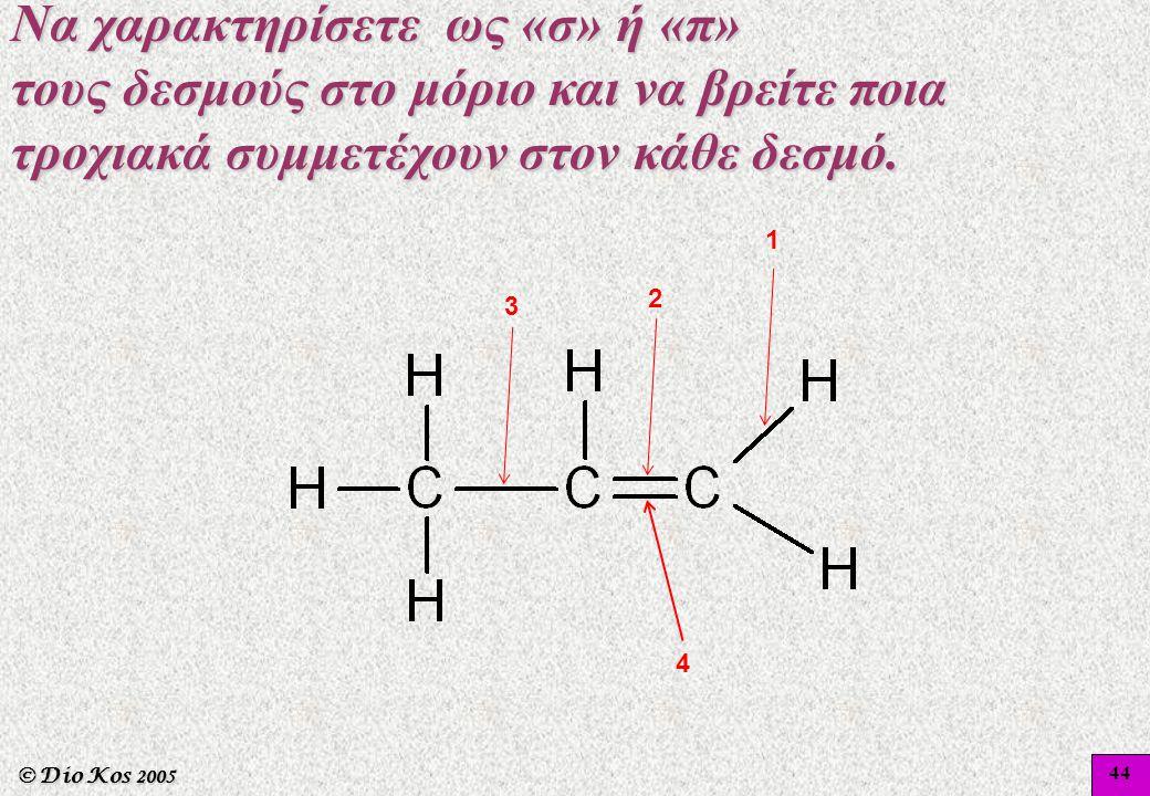 © Dio Kos 2005 Να χαρακτηρίσετε ως «σ» ή «π» τους δεσμούς στο μόριο και να βρείτε ποια τροχιακά συμμετέχουν στον κάθε δεσμό. 1 2 3 4 44
