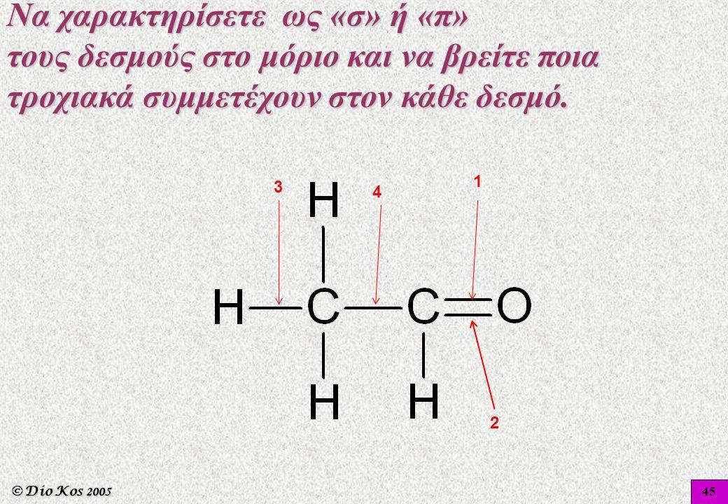 © Dio Kos 2005 1 2 3 4 45 Να χαρακτηρίσετε ως «σ» ή «π» τους δεσμούς στο μόριο και να βρείτε ποια τροχιακά συμμετέχουν στον κάθε δεσμό.