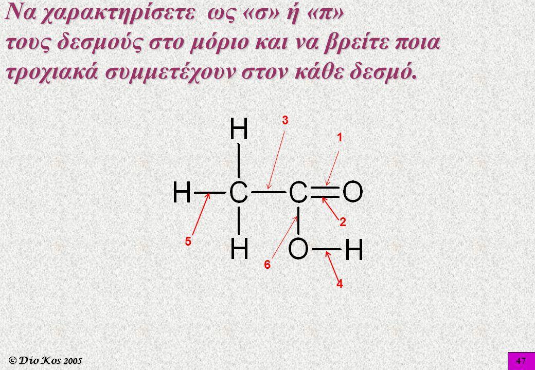© Dio Kos 2005 1 2 3 4 5 6 47 Να χαρακτηρίσετε ως «σ» ή «π» τους δεσμούς στο μόριο και να βρείτε ποια τροχιακά συμμετέχουν στον κάθε δεσμό.