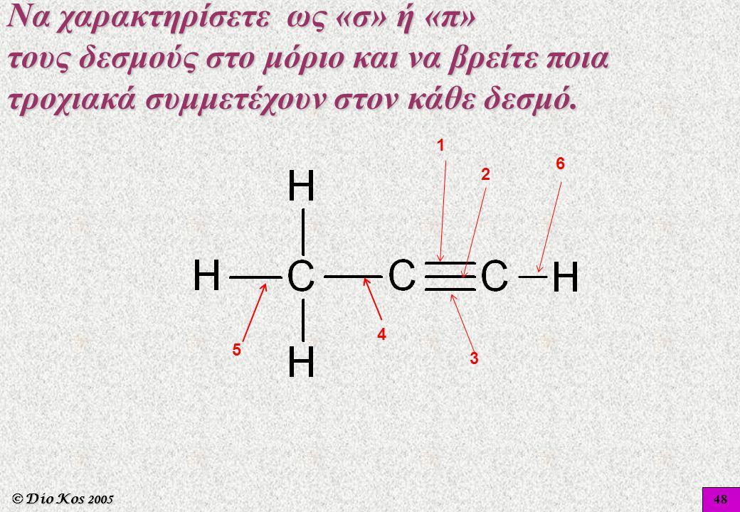 © Dio Kos 2005 1 2 4 5 3 6 48 Να χαρακτηρίσετε ως «σ» ή «π» τους δεσμούς στο μόριο και να βρείτε ποια τροχιακά συμμετέχουν στον κάθε δεσμό.