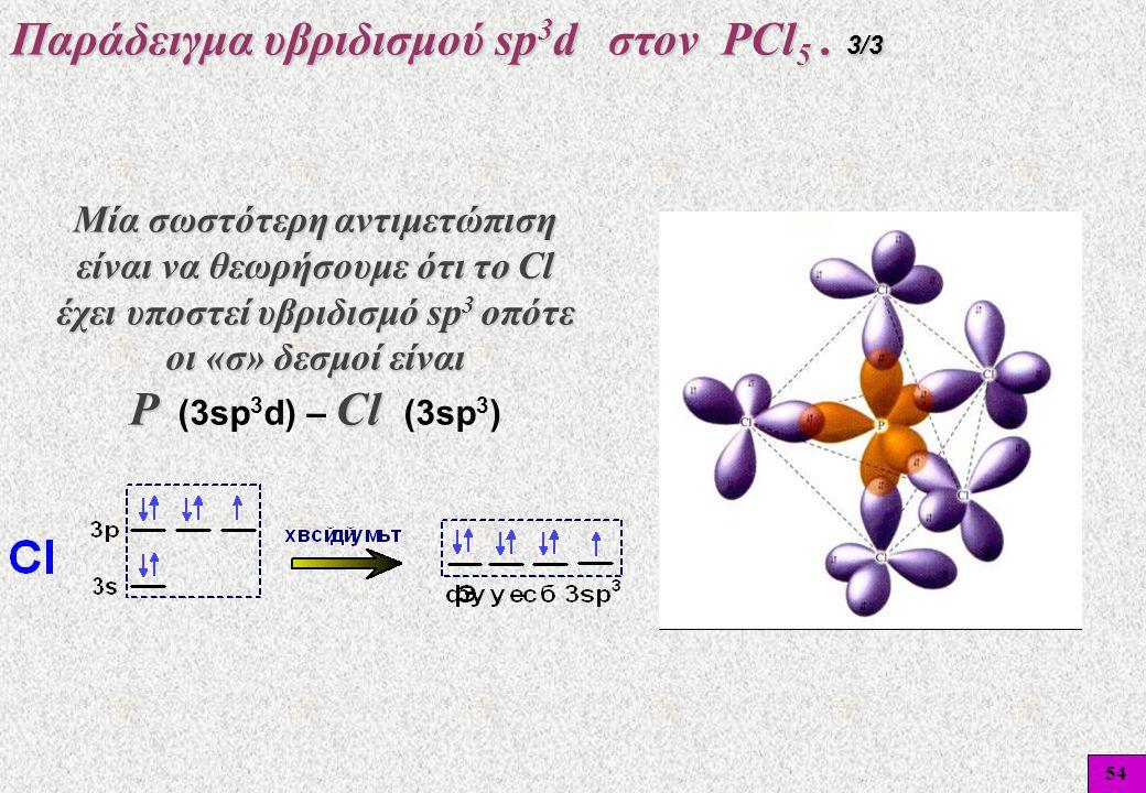 54 Mία σωστότερη αντιμετώπιση είναι να θεωρήσουμε ότι το Cl έχει υποστεί υβριδισμό sp 3 οπότε οι «σ» δεσμοί είναι P Cl P (3sp 3 d) – Cl (3sp 3 ) Παράδ