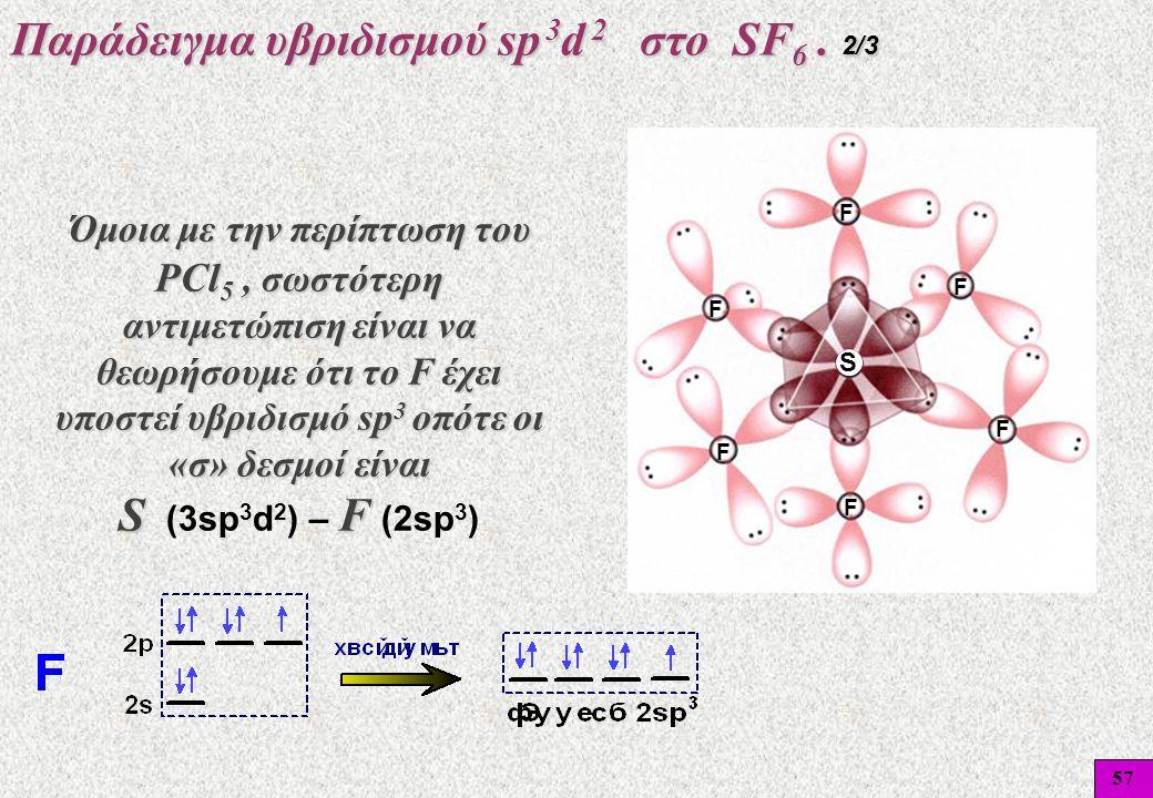 57 Όμοια με την περίπτωση του PCl 5, σωστότερη αντιμετώπιση είναι να θεωρήσουμε ότι το F έχει υποστεί υβριδισμό sp 3 οπότε οι «σ» δεσμοί είναι S F S (