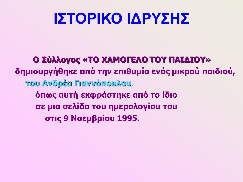 ΙΣΤΟΡΙΚΟ ΙΔΡΥΣΗΣ Ο Σύλλογος «ΤΟ ΧΑΜΟΓΕΛΟ ΤΟΥ ΠΑΙΔΙΟΥ» δημιουργήθηκε από την επιθυμία ενός μικρού παιδιού, του Ανδρέα Γιαννόπουλου του Ανδρέα Γιαννόπου