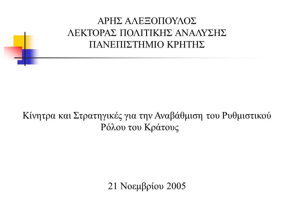 ΑΡΗΣ ΑΛΕΞΟΠΟΥΛΟΣ ΛΕΚΤΟΡΑΣ ΠΟΛΙΤΙΚΗΣ ΑΝΑΛΥΣΗΣ ΠΑΝΕΠΙΣΤΗΜΙΟ ΚΡΗΤΗΣ Κίνητρα και Στρατηγικές για την Αναβάθμιση του Ρυθμιστικού Ρόλου του Κράτους 21 Νοεμβρίου 2005