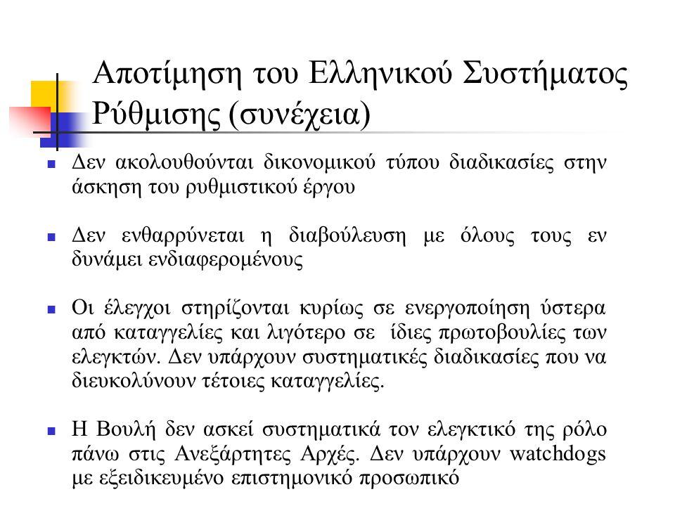 Αποτίμηση του Ελληνικού Συστήματος Ρύθμισης (συνέχεια)  Δεν ακολουθούνται δικονομικού τύπου διαδικασίες στην άσκηση του ρυθμιστικού έργου  Δεν ενθαρρύνεται η διαβούλευση με όλους τους εν δυνάμει ενδιαφερομένους  Οι έλεγχοι στηρίζονται κυρίως σε ενεργοποίηση ύστερα από καταγγελίες και λιγότερο σε ίδιες πρωτοβουλίες των ελεγκτών.