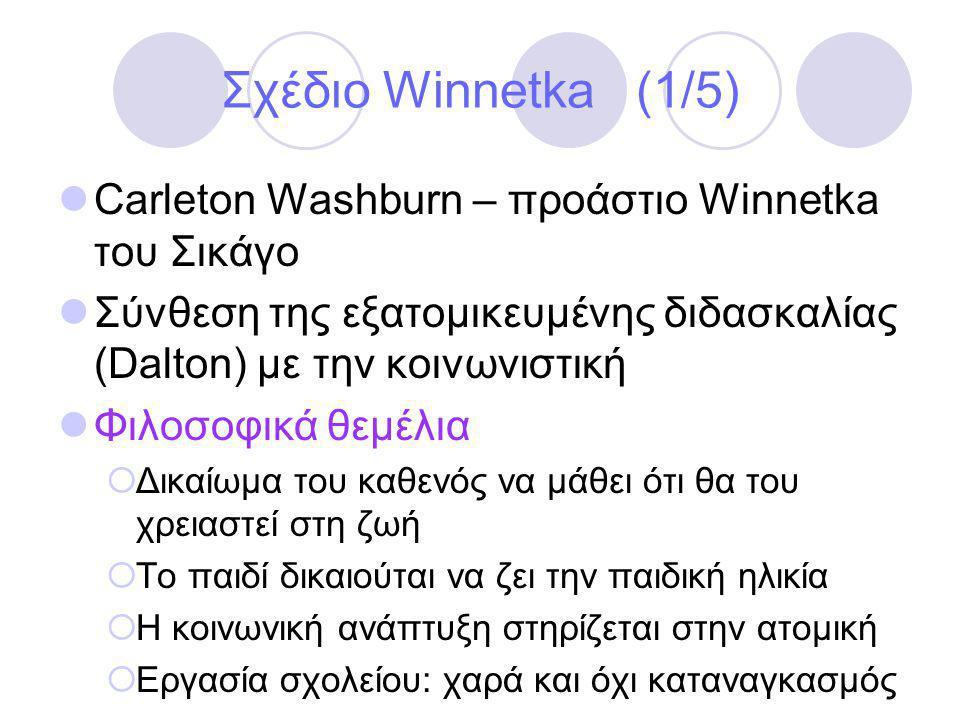 Σχέδιο Winnetka (1/5)  Carleton Washburn – προάστιο Winnetka του Σικάγο  Σύνθεση της εξατομικευμένης διδασκαλίας (Dalton) με την κοινωνιστική  Φιλοσοφικά θεμέλια  Δικαίωμα του καθενός να μάθει ότι θα του χρειαστεί στη ζωή  Το παιδί δικαιούται να ζει την παιδική ηλικία  Η κοινωνική ανάπτυξη στηρίζεται στην ατομική  Εργασία σχολείου: χαρά και όχι καταναγκασμός
