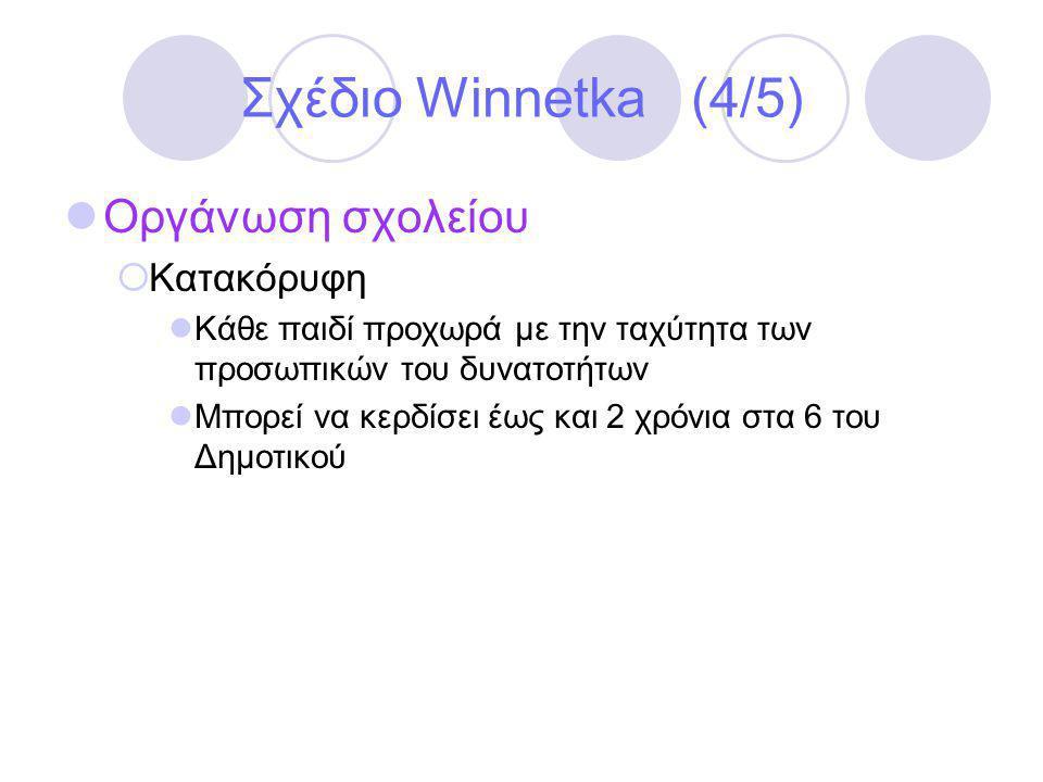 Σχέδιο Winnetka (4/5)  Οργάνωση σχολείου  Κατακόρυφη  Κάθε παιδί προχωρά με την ταχύτητα των προσωπικών του δυνατοτήτων  Μπορεί να κερδίσει έως και 2 χρόνια στα 6 του Δημοτικού