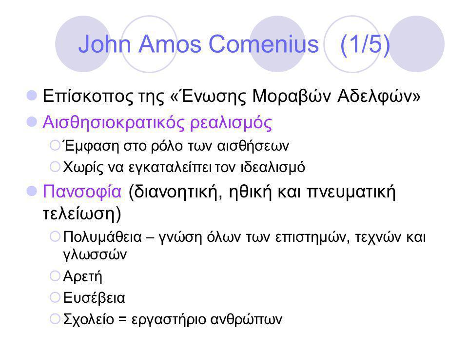 John Amos Comenius (1/5)  Επίσκοπος της «Ένωσης Μοραβών Αδελφών»  Αισθησιοκρατικός ρεαλισμός  Έμφαση στο ρόλο των αισθήσεων  Χωρίς να εγκαταλείπει τον ιδεαλισμό  Πανσοφία (διανοητική, ηθική και πνευματική τελείωση)  Πολυμάθεια – γνώση όλων των επιστημών, τεχνών και γλωσσών  Αρετή  Ευσέβεια  Σχολείο = εργαστήριο ανθρώπων