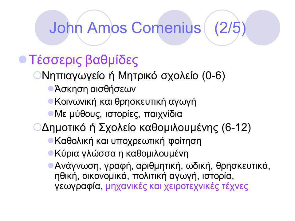 John Amos Comenius (2/5)  Τέσσερις βαθμίδες  Νηπιαγωγείο ή Μητρικό σχολείο (0-6)  Άσκηση αισθήσεων  Κοινωνική και θρησκευτική αγωγή  Με μύθους, ιστορίες, παιχνίδια  Δημοτικό ή Σχολείο καθομιλουμένης (6-12)  Καθολική και υποχρεωτική φοίτηση  Κύρια γλώσσα η καθομιλουμένη  Ανάγνωση, γραφή, αριθμητική, ωδική, θρησκευτικά, ηθική, οικονομικά, πολιτική αγωγή, ιστορία, γεωγραφία, μηχανικές και χειροτεχνικές τέχνες