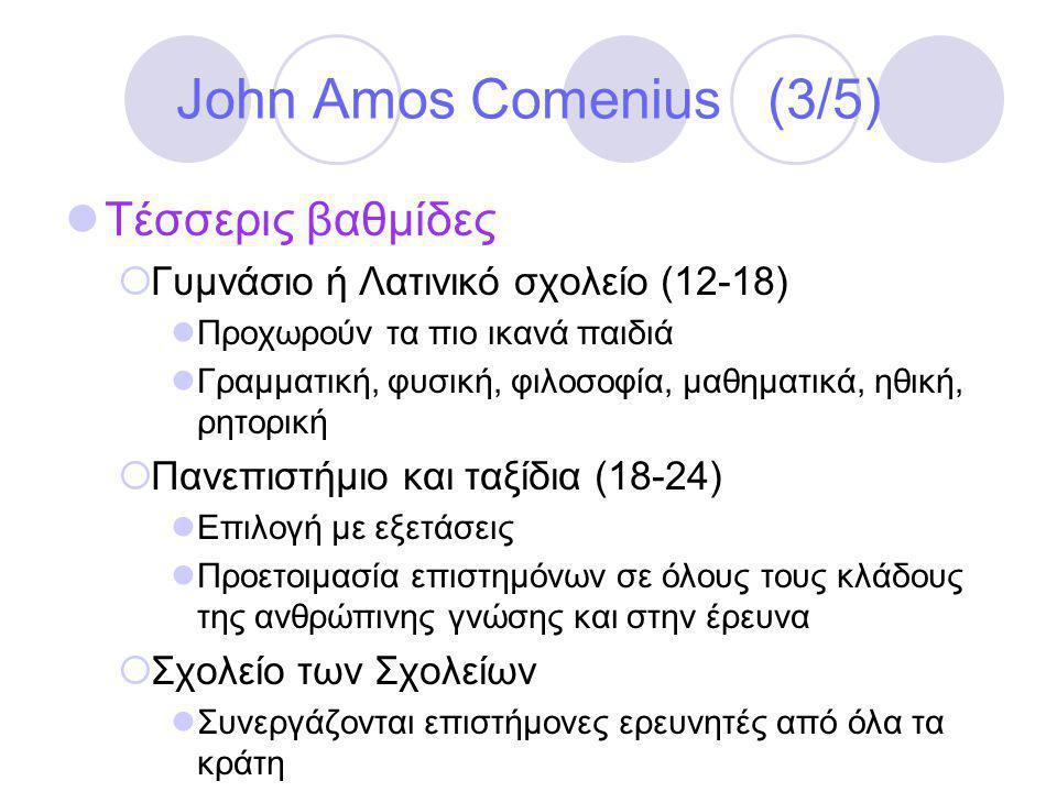 John Amos Comenius (3/5)  Τέσσερις βαθμίδες  Γυμνάσιο ή Λατινικό σχολείο (12-18)  Προχωρούν τα πιο ικανά παιδιά  Γραμματική, φυσική, φιλοσοφία, μαθηματικά, ηθική, ρητορική  Πανεπιστήμιο και ταξίδια (18-24)  Επιλογή με εξετάσεις  Προετοιμασία επιστημόνων σε όλους τους κλάδους της ανθρώπινης γνώσης και στην έρευνα  Σχολείο των Σχολείων  Συνεργάζονται επιστήμονες ερευνητές από όλα τα κράτη