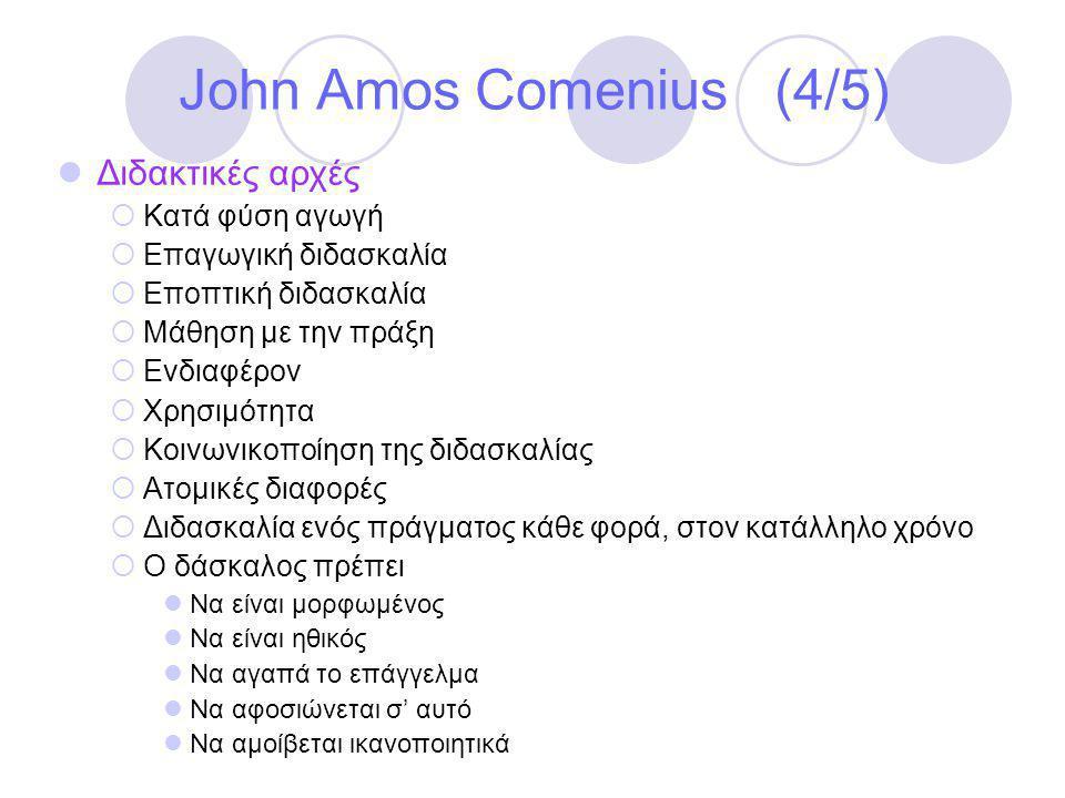 John Amos Comenius (4/5)  Διδακτικές αρχές  Κατά φύση αγωγή  Επαγωγική διδασκαλία  Εποπτική διδασκαλία  Μάθηση με την πράξη  Ενδιαφέρον  Χρησιμότητα  Κοινωνικοποίηση της διδασκαλίας  Ατομικές διαφορές  Διδασκαλία ενός πράγματος κάθε φορά, στον κατάλληλο χρόνο  Ο δάσκαλος πρέπει  Να είναι μορφωμένος  Να είναι ηθικός  Να αγαπά το επάγγελμα  Να αφοσιώνεται σ' αυτό  Να αμοίβεται ικανοποιητικά