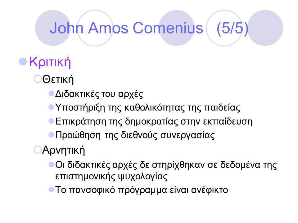 John Amos Comenius (5/5)  Κριτική  Θετική  Διδακτικές του αρχές  Υποστήριξη της καθολικότητας της παιδείας  Επικράτηση της δημοκρατίας στην εκπαίδευση  Προώθηση της διεθνούς συνεργασίας  Αρνητική  Οι διδακτικές αρχές δε στηρίχθηκαν σε δεδομένα της επιστημονικής ψυχολογίας  Το πανσοφικό πρόγραμμα είναι ανέφικτο