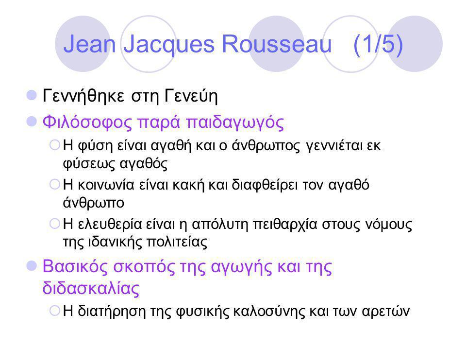 Jean Jacques Rousseau (1/5)  Γεννήθηκε στη Γενεύη  Φιλόσοφος παρά παιδαγωγός  Η φύση είναι αγαθή και ο άνθρωπος γεννιέται εκ φύσεως αγαθός  Η κοινωνία είναι κακή και διαφθείρει τον αγαθό άνθρωπο  Η ελευθερία είναι η απόλυτη πειθαρχία στους νόμους της ιδανικής πολιτείας  Βασικός σκοπός της αγωγής και της διδασκαλίας  Η διατήρηση της φυσικής καλοσύνης και των αρετών