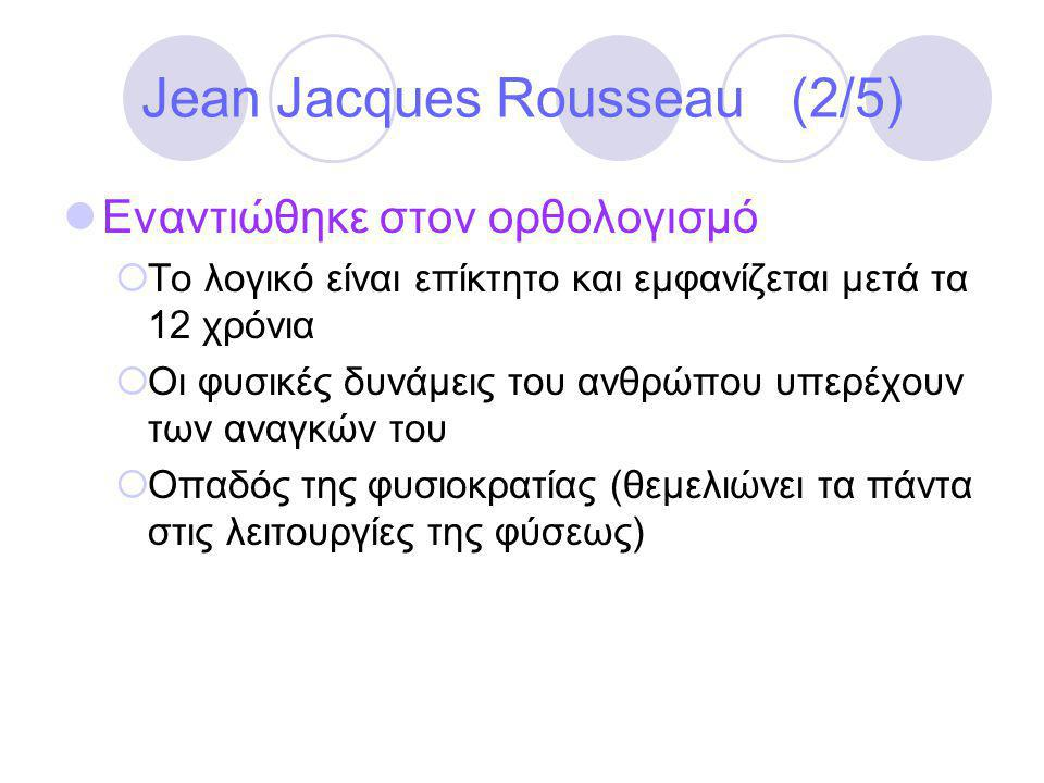 Jean Jacques Rousseau (2/5)  Εναντιώθηκε στον ορθολογισμό  Το λογικό είναι επίκτητο και εμφανίζεται μετά τα 12 χρόνια  Οι φυσικές δυνάμεις του ανθρώπου υπερέχουν των αναγκών του  Οπαδός της φυσιοκρατίας (θεμελιώνει τα πάντα στις λειτουργίες της φύσεως)