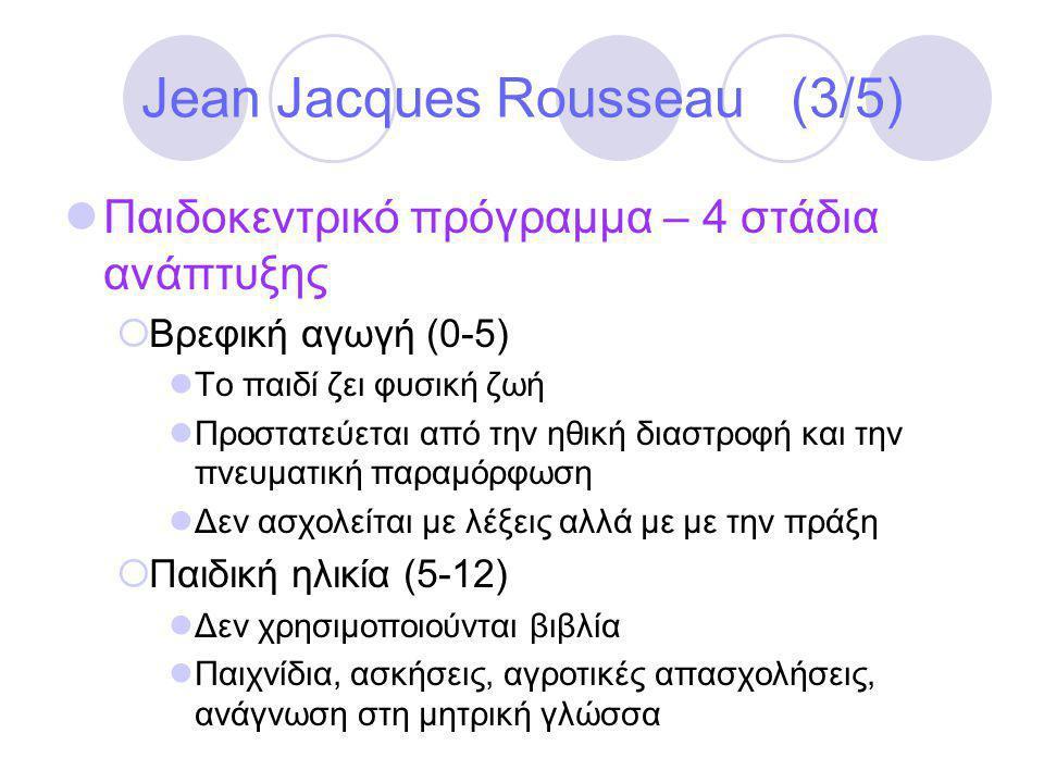 Jean Jacques Rousseau (3/5)  Παιδοκεντρικό πρόγραμμα – 4 στάδια ανάπτυξης  Βρεφική αγωγή (0-5)  Το παιδί ζει φυσική ζωή  Προστατεύεται από την ηθική διαστροφή και την πνευματική παραμόρφωση  Δεν ασχολείται με λέξεις αλλά με με την πράξη  Παιδική ηλικία (5-12)  Δεν χρησιμοποιούνται βιβλία  Παιχνίδια, ασκήσεις, αγροτικές απασχολήσεις, ανάγνωση στη μητρική γλώσσα
