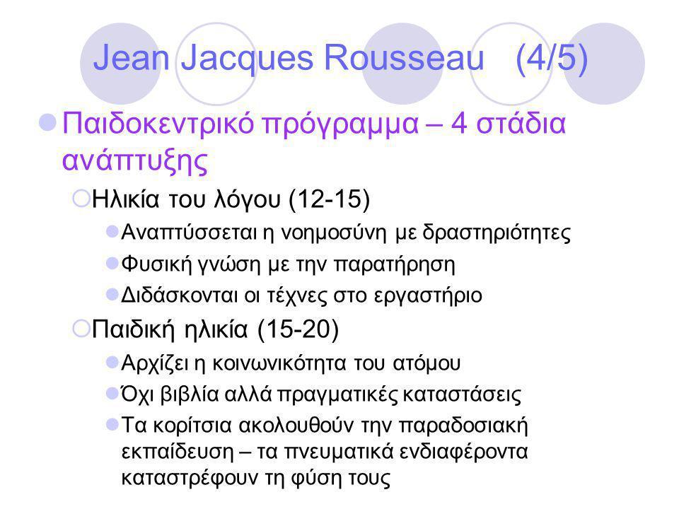 Jean Jacques Rousseau (4/5)  Παιδοκεντρικό πρόγραμμα – 4 στάδια ανάπτυξης  Ηλικία του λόγου (12-15)  Αναπτύσσεται η νοημοσύνη με δραστηριότητες  Φυσική γνώση με την παρατήρηση  Διδάσκονται οι τέχνες στο εργαστήριο  Παιδική ηλικία (15-20)  Αρχίζει η κοινωνικότητα του ατόμου  Όχι βιβλία αλλά πραγματικές καταστάσεις  Τα κορίτσια ακολουθούν την παραδοσιακή εκπαίδευση – τα πνευματικά ενδιαφέροντα καταστρέφουν τη φύση τους