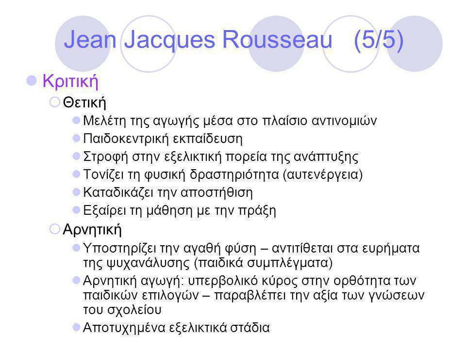 Jean Jacques Rousseau (5/5)  Κριτική  Θετική  Μελέτη της αγωγής μέσα στο πλαίσιο αντινομιών  Παιδοκεντρική εκπαίδευση  Στροφή στην εξελικτική πορεία της ανάπτυξης  Τονίζει τη φυσική δραστηριότητα (αυτενέργεια)  Καταδικάζει την αποστήθιση  Εξαίρει τη μάθηση με την πράξη  Αρνητική  Υποστηρίζει την αγαθή φύση – αντιτίθεται στα ευρήματα της ψυχανάλυσης (παιδικά συμπλέγματα)  Αρνητική αγωγή: υπερβολικό κύρος στην ορθότητα των παιδικών επιλογών – παραβλέπει την αξία των γνώσεων του σχολείου  Αποτυχημένα εξελικτικά στάδια