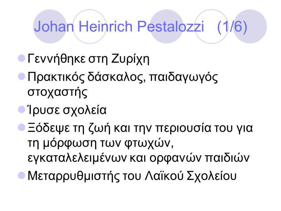 Johan Heinrich Pestalozzi (1/6)  Γεννήθηκε στη Ζυρίχη  Πρακτικός δάσκαλος, παιδαγωγός στοχαστής  Ίρυσε σχολεία  Ξόδεψε τη ζωή και την περιουσία του για τη μόρφωση των φτωχών, εγκαταλελειμένων και ορφανών παιδιών  Μεταρρυθμιστής του Λαϊκού Σχολείου