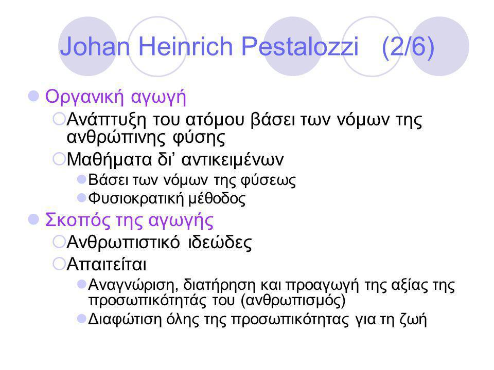 Johan Heinrich Pestalozzi (2/6)  Οργανική αγωγή  Ανάπτυξη του ατόμου βάσει των νόμων της ανθρώπινης φύσης  Μαθήματα δι' αντικειμένων  Βάσει των νόμων της φύσεως  Φυσιοκρατική μέθοδος  Σκοπός της αγωγής  Ανθρωπιστικό ιδεώδες  Απαιτείται  Αναγνώριση, διατήρηση και προαγωγή της αξίας της προσωπικότητάς του (ανθρωπισμός)  Διαφώτιση όλης της προσωπικότητας για τη ζωή