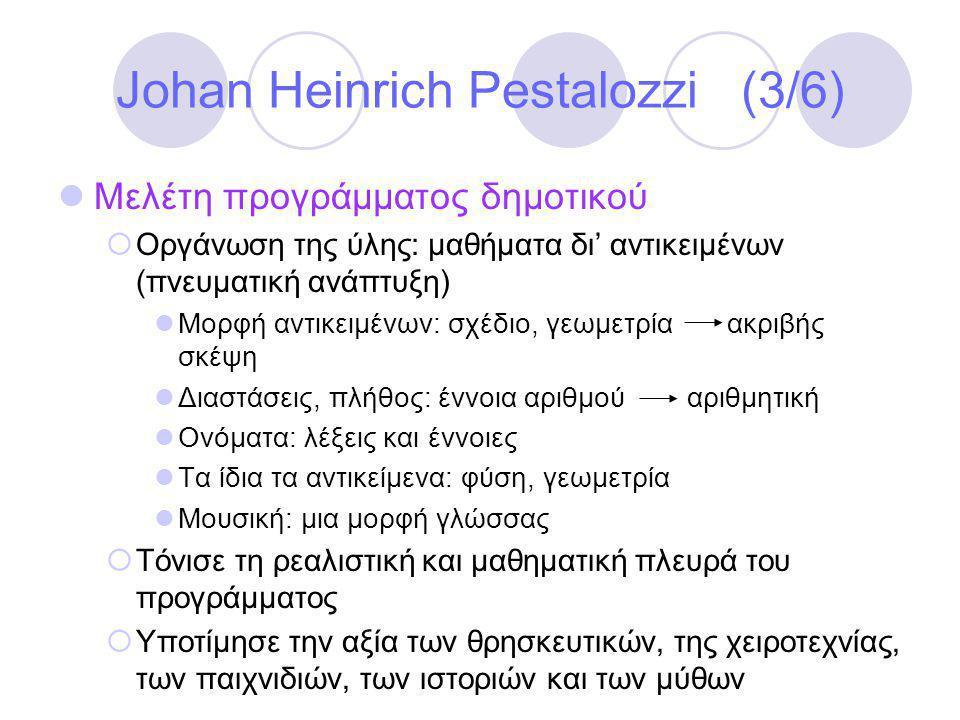 Johan Heinrich Pestalozzi (3/6)  Μελέτη προγράμματος δημοτικού  Οργάνωση της ύλης: μαθήματα δι' αντικειμένων (πνευματική ανάπτυξη)  Μορφή αντικειμένων: σχέδιο, γεωμετρία ακριβής σκέψη  Διαστάσεις, πλήθος: έννοια αριθμού αριθμητική  Ονόματα: λέξεις και έννοιες  Τα ίδια τα αντικείμενα: φύση, γεωμετρία  Μουσική: μια μορφή γλώσσας  Τόνισε τη ρεαλιστική και μαθηματική πλευρά του προγράμματος  Υποτίμησε την αξία των θρησκευτικών, της χειροτεχνίας, των παιχνιδιών, των ιστοριών και των μύθων