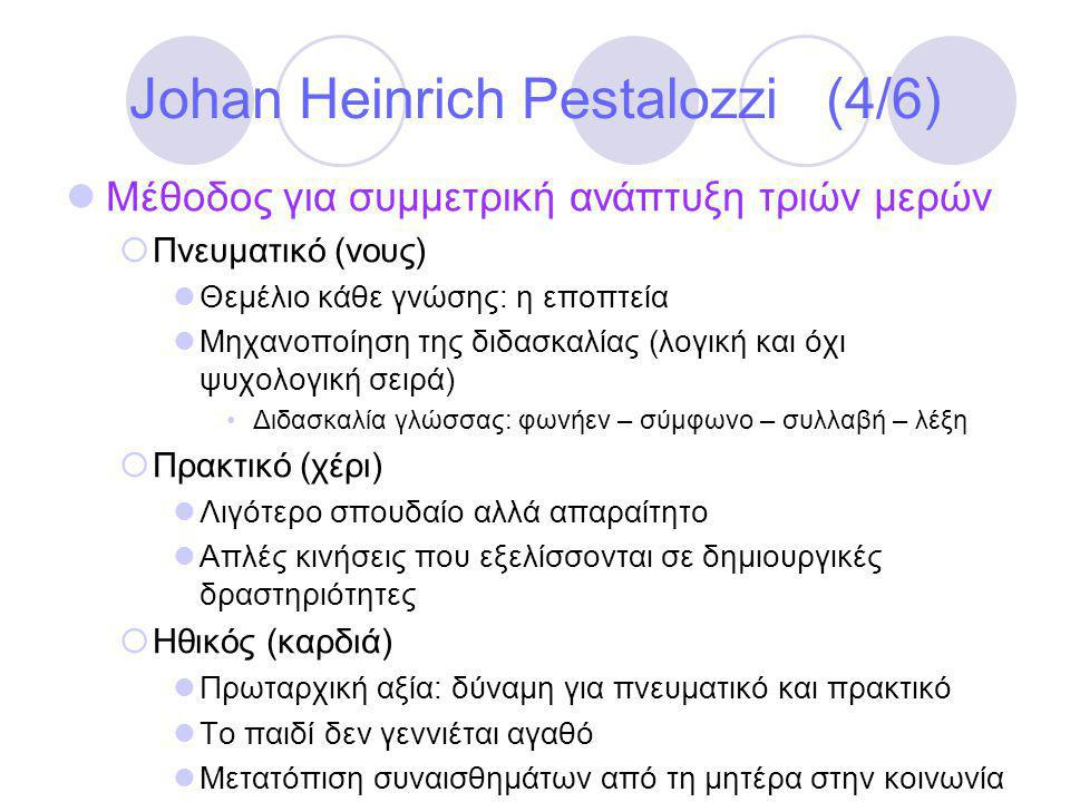 Johan Heinrich Pestalozzi (4/6)  Μέθοδος για συμμετρική ανάπτυξη τριών μερών  Πνευματικό (νους)  Θεμέλιο κάθε γνώσης: η εποπτεία  Μηχανοποίηση της διδασκαλίας (λογική και όχι ψυχολογική σειρά) •Διδασκαλία γλώσσας: φωνήεν – σύμφωνο – συλλαβή – λέξη  Πρακτικό (χέρι)  Λιγότερο σπουδαίο αλλά απαραίτητο  Απλές κινήσεις που εξελίσσονται σε δημιουργικές δραστηριότητες  Ηθικός (καρδιά)  Πρωταρχική αξία: δύναμη για πνευματικό και πρακτικό  Το παιδί δεν γεννιέται αγαθό  Μετατόπιση συναισθημάτων από τη μητέρα στην κοινωνία