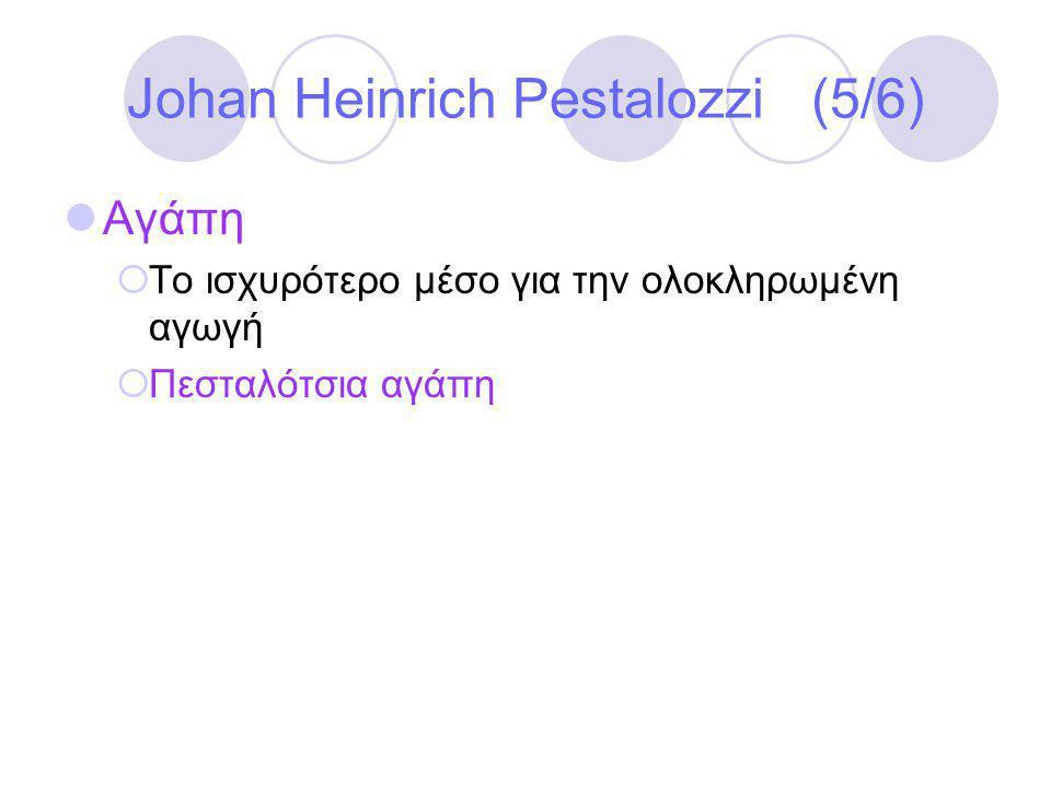 Johan Heinrich Pestalozzi (5/6)  Αγάπη  Το ισχυρότερο μέσο για την ολοκληρωμένη αγωγή  Πεσταλότσια αγάπη