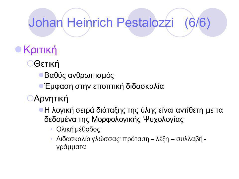 Johan Heinrich Pestalozzi (6/6)  Κριτική  Θετική  Βαθύς ανθρωπισμός  Έμφαση στην εποπτική διδασκαλία  Αρνητική  Η λογική σειρά διάταξης της ύλης είναι αντίθετη με τα δεδομένα της Μορφολογικής Ψυχολογίας •Ολική μέθοδος •Διδασκαλία γλώσσας: πρόταση – λέξη – συλλαβή - γράμματα