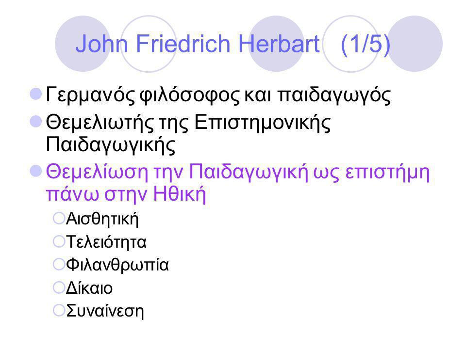 John Friedrich Herbart (1/5)  Γερμανός φιλόσοφος και παιδαγωγός  Θεμελιωτής της Επιστημονικής Παιδαγωγικής  Θεμελίωση την Παιδαγωγική ως επιστήμη πάνω στην Ηθική  Αισθητική  Τελειότητα  Φιλανθρωπία  Δίκαιο  Συναίνεση
