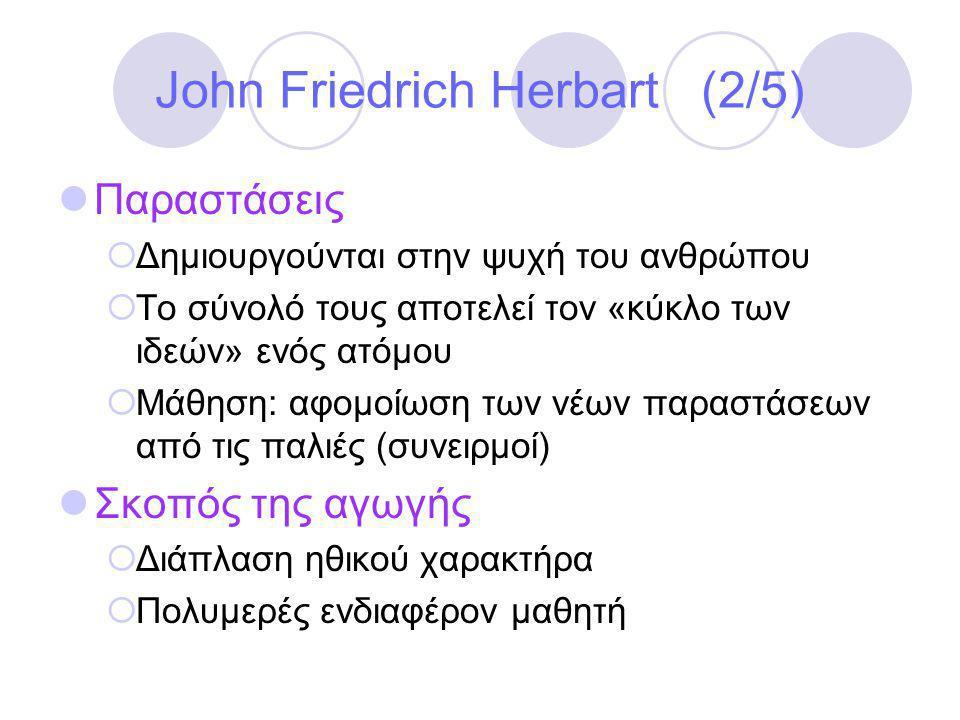John Friedrich Herbart (2/5)  Παραστάσεις  Δημιουργούνται στην ψυχή του ανθρώπου  Το σύνολό τους αποτελεί τον «κύκλο των ιδεών» ενός ατόμου  Μάθηση: αφομοίωση των νέων παραστάσεων από τις παλιές (συνειρμοί)  Σκοπός της αγωγής  Διάπλαση ηθικού χαρακτήρα  Πολυμερές ενδιαφέρον μαθητή
