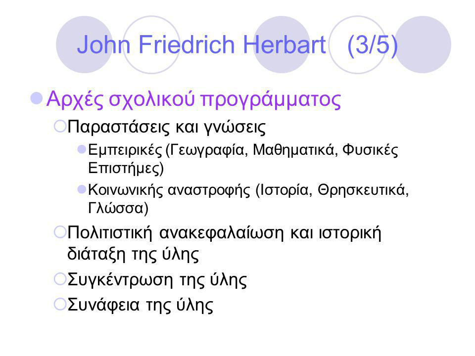 John Friedrich Herbart (3/5)  Αρχές σχολικού προγράμματος  Παραστάσεις και γνώσεις  Εμπειρικές (Γεωγραφία, Μαθηματικά, Φυσικές Επιστήμες)  Κοινωνικής αναστροφής (Ιστορία, Θρησκευτικά, Γλώσσα)  Πολιτιστική ανακεφαλαίωση και ιστορική διάταξη της ύλης  Συγκέντρωση της ύλης  Συνάφεια της ύλης