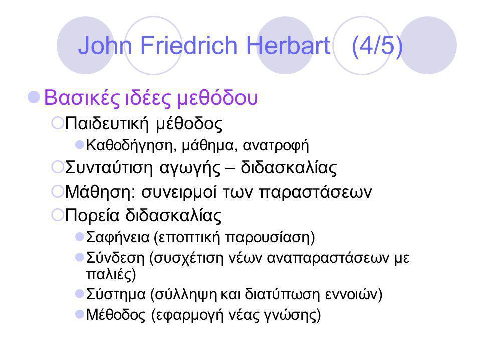 John Friedrich Herbart (4/5)  Βασικές ιδέες μεθόδου  Παιδευτική μέθοδος  Καθοδήγηση, μάθημα, ανατροφή  Συνταύτιση αγωγής – διδασκαλίας  Μάθηση: συνειρμοί των παραστάσεων  Πορεία διδασκαλίας  Σαφήνεια (εποπτική παρουσίαση)  Σύνδεση (συσχέτιση νέων αναπαραστάσεων με παλιές)  Σύστημα (σύλληψη και διατύπωση εννοιών)  Μέθοδος (εφαρμογή νέας γνώσης)