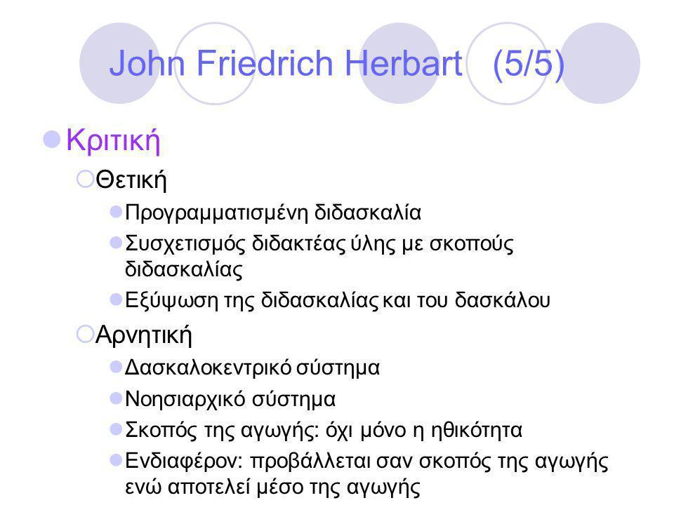 John Friedrich Herbart (5/5)  Κριτική  Θετική  Προγραμματισμένη διδασκαλία  Συσχετισμός διδακτέας ύλης με σκοπούς διδασκαλίας  Εξύψωση της διδασκαλίας και του δασκάλου  Αρνητική  Δασκαλοκεντρικό σύστημα  Νοησιαρχικό σύστημα  Σκοπός της αγωγής: όχι μόνο η ηθικότητα  Ενδιαφέρον: προβάλλεται σαν σκοπός της αγωγής ενώ αποτελεί μέσο της αγωγής