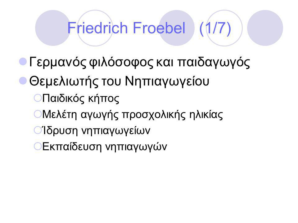 Friedrich Froebel (1/7)  Γερμανός φιλόσοφος και παιδαγωγός  Θεμελιωτής του Νηπιαγωγείου  Παιδικός κήπος  Μελέτη αγωγής προσχολικής ηλικίας  Ίδρυση νηπιαγωγείων  Εκπαίδευση νηπιαγωγών