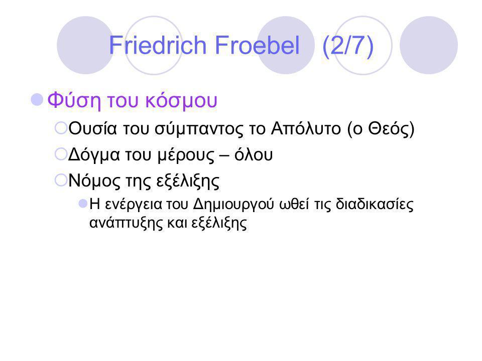 Friedrich Froebel (2/7)  Φύση του κόσμου  Ουσία του σύμπαντος το Απόλυτο (ο Θεός)  Δόγμα του μέρους – όλου  Νόμος της εξέλιξης  Η ενέργεια του Δημιουργού ωθεί τις διαδικασίες ανάπτυξης και εξέλιξης