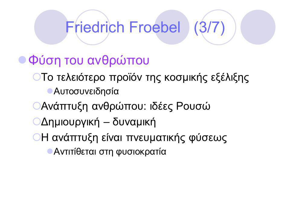 Friedrich Froebel (3/7)  Φύση του ανθρώπου  Το τελειότερο προϊόν της κοσμικής εξέλιξης  Αυτοσυνειδησία  Ανάπτυξη ανθρώπου: ιδέες Ρουσώ  Δημιουργική – δυναμική  Η ανάπτυξη είναι πνευματικής φύσεως  Αντιτίθεται στη φυσιοκρατία