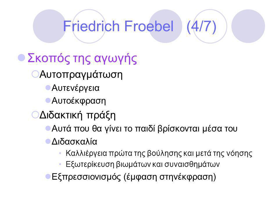 Friedrich Froebel (4/7)  Σκοπός της αγωγής  Αυτοπραγμάτωση  Αυτενέργεια  Αυτοέκφραση  Διδακτική πράξη  Αυτά που θα γίνει το παιδί βρίσκονται μέσα του  Διδασκαλία •Καλλιέργεια πρώτα της βούλησης και μετά της νόησης •Εξωτερίκευση βιωμάτων και συναισθημάτων  Εξπρεσσιονισμός (έμφαση στηνέκφραση)