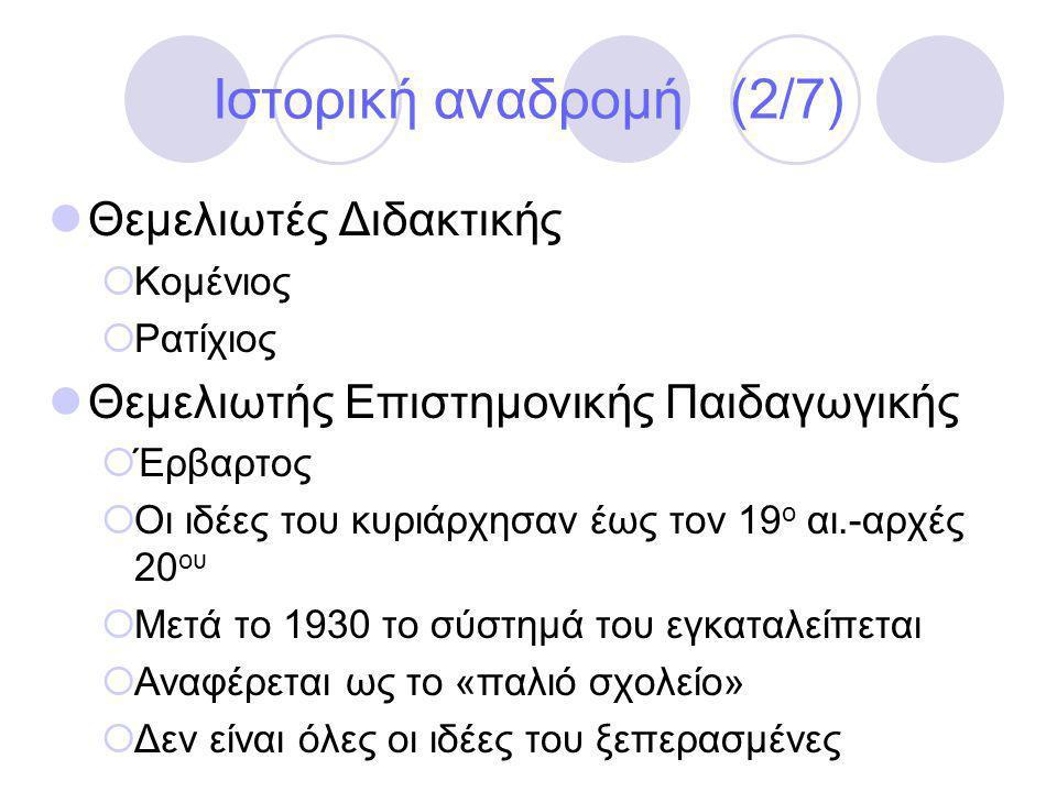 Ιστορική αναδρομή (2/7)  Θεμελιωτές Διδακτικής  Κομένιος  Ρατίχιος  Θεμελιωτής Επιστημονικής Παιδαγωγικής  Έρβαρτος  Οι ιδέες του κυριάρχησαν έως τον 19 ο αι.-αρχές 20 ου  Μετά το 1930 το σύστημά του εγκαταλείπεται  Αναφέρεται ως το «παλιό σχολείο»  Δεν είναι όλες οι ιδέες του ξεπερασμένες