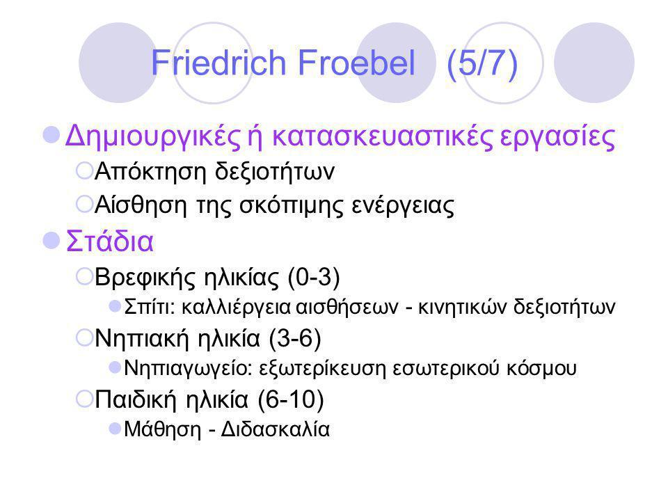 Friedrich Froebel (5/7)  Δημιουργικές ή κατασκευαστικές εργασίες  Απόκτηση δεξιοτήτων  Αίσθηση της σκόπιμης ενέργειας  Στάδια  Βρεφικής ηλικίας (0-3)  Σπίτι: καλλιέργεια αισθήσεων - κινητικών δεξιοτήτων  Νηπιακή ηλικία (3-6)  Νηπιαγωγείο: εξωτερίκευση εσωτερικού κόσμου  Παιδική ηλικία (6-10)  Μάθηση - Διδασκαλία