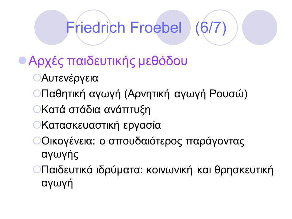 Friedrich Froebel (6/7)  Αρχές παιδευτικής μεθόδου  Αυτενέργεια  Παθητική αγωγή (Αρνητική αγωγή Ρουσώ)  Κατά στάδια ανάπτυξη  Κατασκευαστική εργασία  Οικογένεια: ο σπουδαιότερος παράγοντας αγωγής  Παιδευτικά ιδρύματα: κοινωνική και θρησκευτική αγωγή