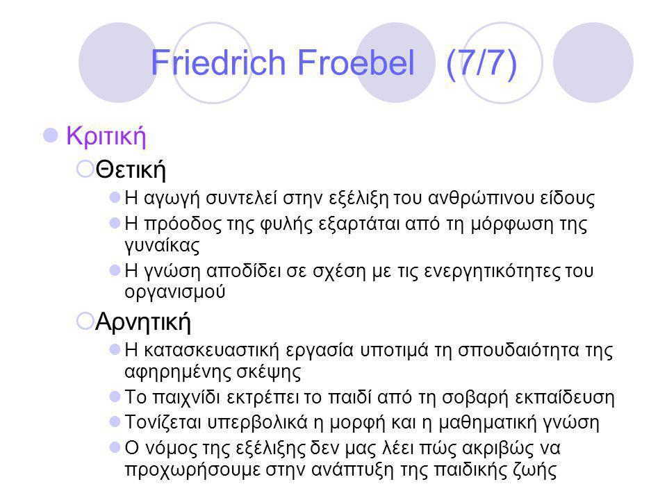 Friedrich Froebel (7/7)  Κριτική  Θετική  Η αγωγή συντελεί στην εξέλιξη του ανθρώπινου είδους  Η πρόοδος της φυλής εξαρτάται από τη μόρφωση της γυναίκας  Η γνώση αποδίδει σε σχέση με τις ενεργητικότητες του οργανισμού  Αρνητική  Η κατασκευαστική εργασία υποτιμά τη σπουδαιότητα της αφηρημένης σκέψης  Το παιχνίδι εκτρέπει το παιδί από τη σοβαρή εκπαίδευση  Τονίζεται υπερβολικά η μορφή και η μαθηματική γνώση  Ο νόμος της εξέλιξης δεν μας λέει πώς ακριβώς να προχωρήσουμε στην ανάπτυξη της παιδικής ζωής