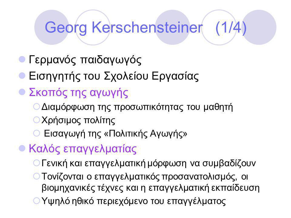 Georg Kerschensteiner (1/4)  Γερμανός παιδαγωγός  Εισηγητής του Σχολείου Εργασίας  Σκοπός της αγωγής  Διαμόρφωση της προσωπικότητας του μαθητή  Χρήσιμος πολίτης  Εισαγωγή της «Πολιτικής Αγωγής»  Καλός επαγγελματίας  Γενική και επαγγελματική μόρφωση να συμβαδίζουν  Τονίζονται ο επαγγελματικός προσανατολισμός, οι βιομηχανικές τέχνες και η επαγγελματική εκπαίδευση  Υψηλό ηθικό περιεχόμενο του επαγγέλματος