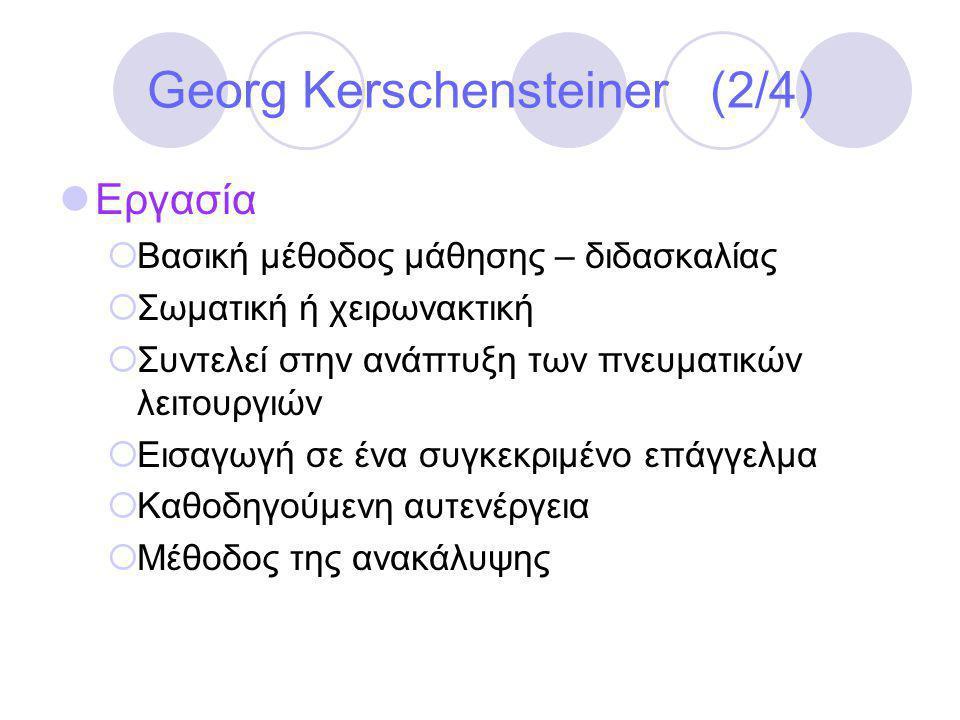 Georg Kerschensteiner (2/4)  Εργασία  Βασική μέθοδος μάθησης – διδασκαλίας  Σωματική ή χειρωνακτική  Συντελεί στην ανάπτυξη των πνευματικών λειτουργιών  Εισαγωγή σε ένα συγκεκριμένο επάγγελμα  Καθοδηγούμενη αυτενέργεια  Μέθοδος της ανακάλυψης