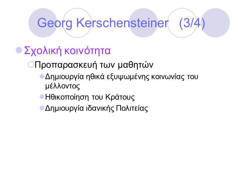 Georg Kerschensteiner (3/4)  Σχολική κοινότητα  Προπαρασκευή των μαθητών  Δημιουργία ηθικά εξυψωμένης κοινωνίας του μέλλοντος  Ηθικοποίηση του Κράτους  Δημιουργία ιδανικής Πολιτείας