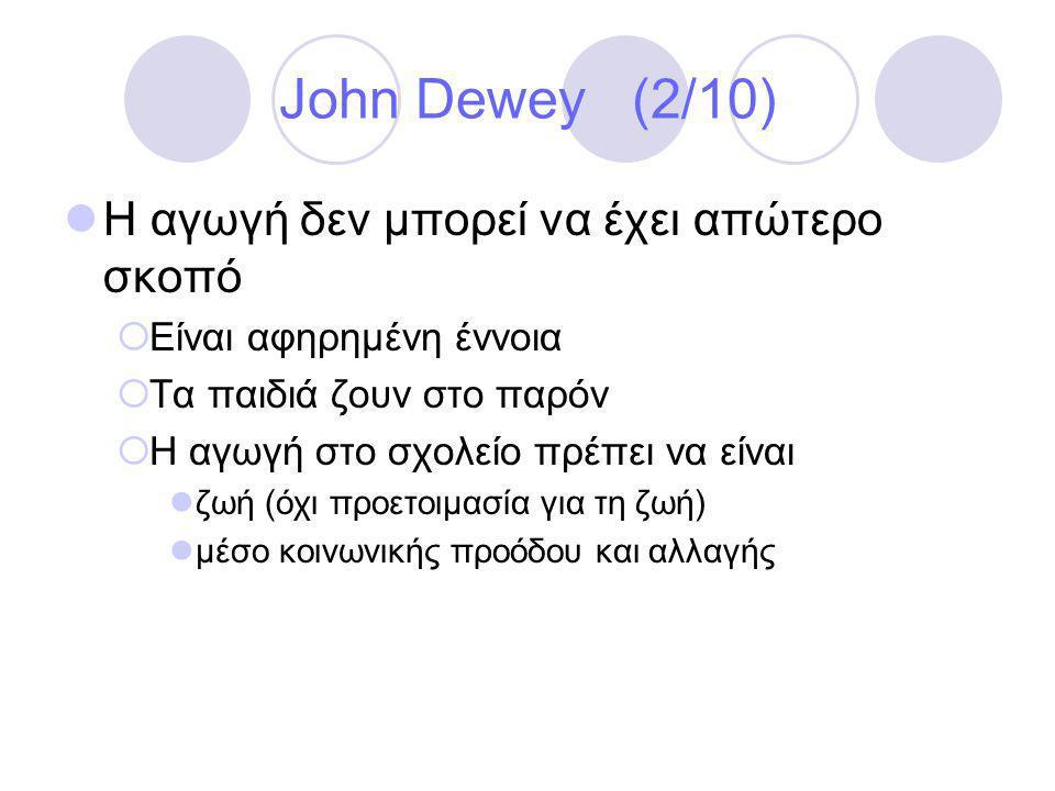 John Dewey (2/10)  Η αγωγή δεν μπορεί να έχει απώτερο σκοπό  Είναι αφηρημένη έννοια  Τα παιδιά ζουν στο παρόν  Η αγωγή στο σχολείο πρέπει να είναι  ζωή (όχι προετοιμασία για τη ζωή)  μέσο κοινωνικής προόδου και αλλαγής